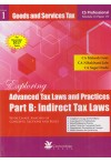 Exploring Advanced Tax Laws and Practices Part B: Indirect Tax Laws (With chart, Analysis of Concepts, Sections and Rules) (2 Volume set) [Vol. 1 - Goods and Services Tax, Vol. 2 - Customs Law] [CS Professional Module III Paper VII] [For December 2017 Exa